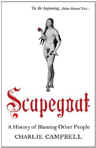 Scapegoat: A History of Blaming Other People by Charles Campbell