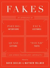 "Fakes  An Anthology of Pseudo-Interviews, Faux-Lectures, Quasi-Letters, ""Found"" Texts, and Other Fraudulent Artifacts by David Shields"