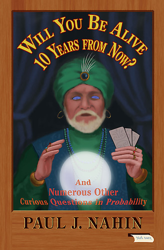 Will You Be Alive 10 Years from Now?: And Numerous Other Curious Questions in Probability  by Paul J. Nahin