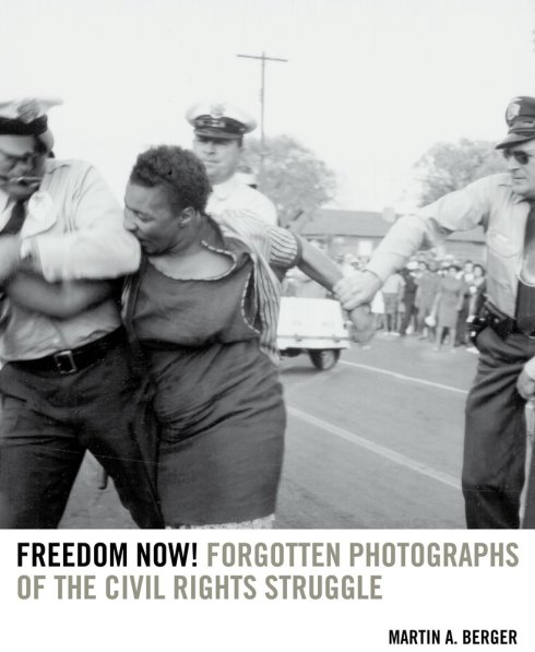 Freedom Now!: Forgotten Photographs of the Civil Rights Struggle by Martin A. Berger