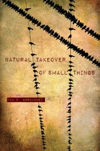 Natural Takeover of Small Things  by Tim Z. Hernandez