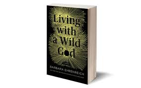 Living with a Wild God: A Nonbeliever's Search for the Truth about Everything  by Barbara Ehrenreich