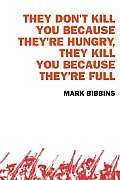 They Don't Kill You Because They're Hungry, They Kill You Because They're Full    by Mark Bibbins