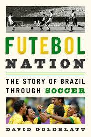 Futebol Nation: The Story of Brazil through Soccer by Dave Goldblatt