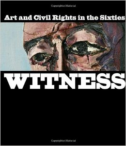 Witness: Art and Civil Rights in the Sixties Witness: Art and Civil Rights in the Sixties