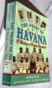 The Pride of Havana: A History of Cuban Baseball  by Roberto Gonzalez Echevarria