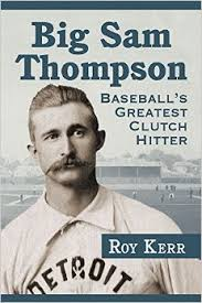 Big Sam Thompson: Baseball's Greatest Clutch Hitter by Doug Kerr