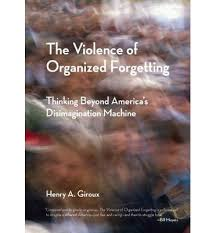 The Violence of Organized Forgetting by Henry A. Giroux