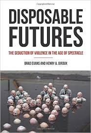 Disposable Futures: Violence in the Age of the Spectacle HENRY GIROUX (Co-authored with Brad Evans).